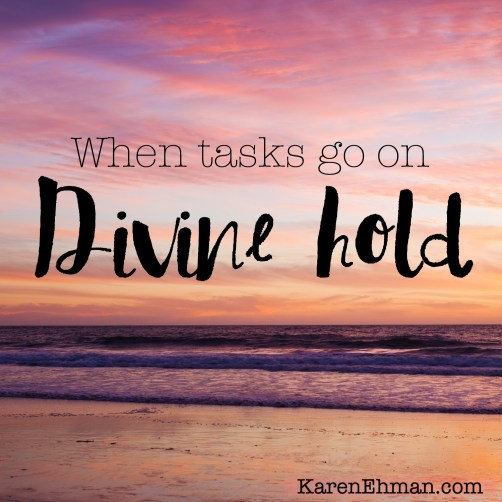 When plans get interrupted and we have to put our tasks on DIVINE HOLD. Encouragement from KarenEhman.com