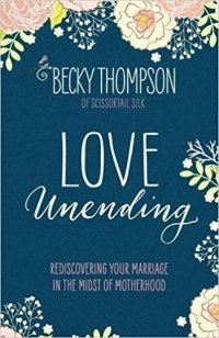 Love Unending: Rediscovering Your Marriage in the Midst of Motherhood by Becky Thompson of Scissortail Silk. Five Real-Life Marriage books at karenehman.com.
