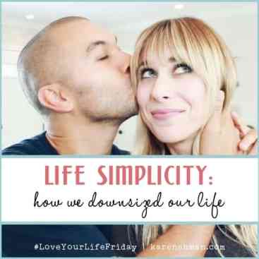 Life Simplicity: How We Downsized Our Life for #LoveYourLifeFriday