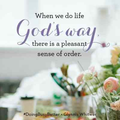 When we do life God's way, there is a pleasant sense of order. Doing Busy Better by Glynnis Whitwer.