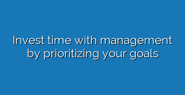 Invest time with management by prioritizing your goals