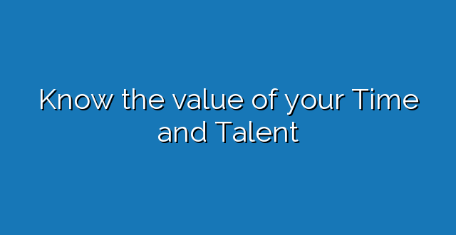 Know the value of your Time and Talent