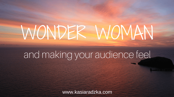 Wonder Woman & Making Your Audience Feel