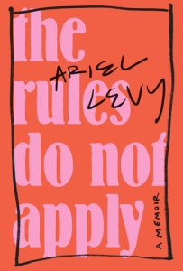 The Rules Do Not Apply by Ariel Levy.