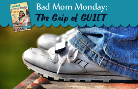 Bad Mom Monday: The Grip of Guilt