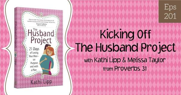 Episode #204-REPLAY-Kicking Off The Husband Project with Melissa Taylor at Proverbs 31 Ministries