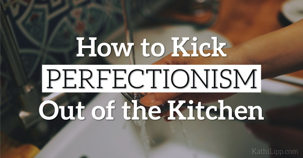 How to Kick Perfectionism Out of the Kitchen