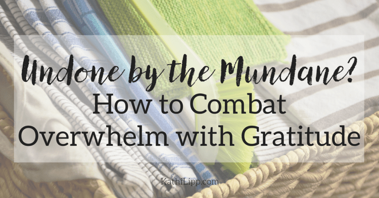 Undone by the Mundane? How to Combat Overwhelm with Gratitude
