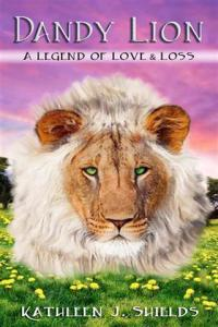 Dandy Lion A Legend of Love and Loss By Kathleen J. Shields