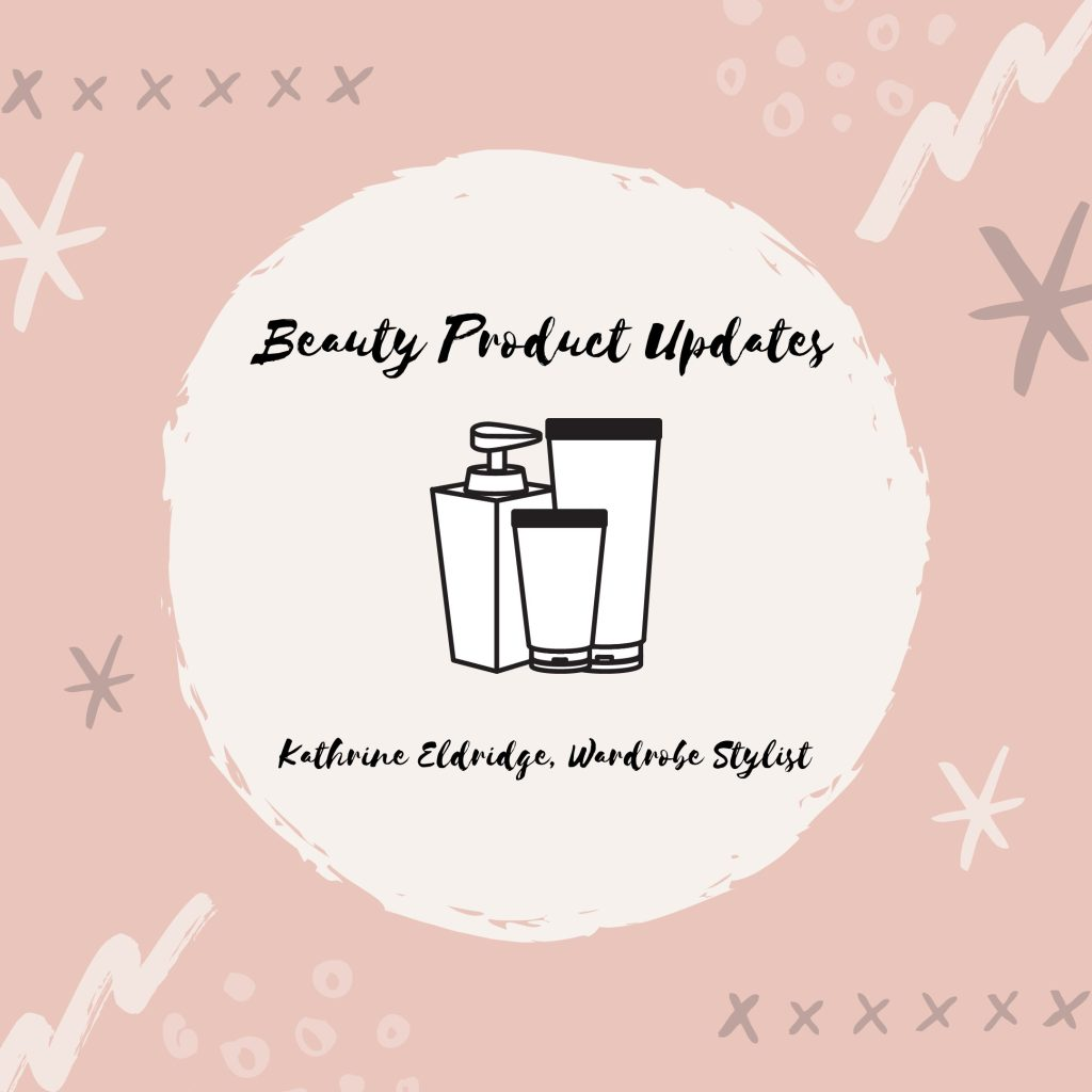 Beauty Product Updates by Kathrine Eldridge, Wardrobe Stylist