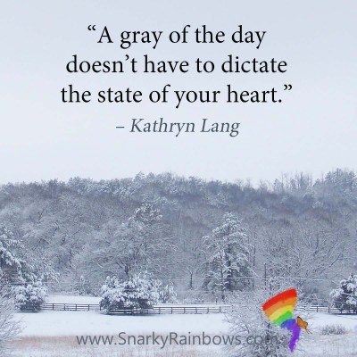 "Quote of the Day: ""The gray of the day doesn't have to dictate the state of your heart."" - Kathryn Lang"