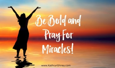 Be Bold and Pray For Miracles!
