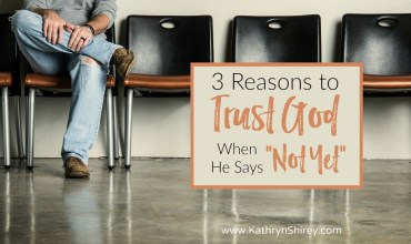"3 Reasons to Trust in God When He Says ""Not Yet"""
