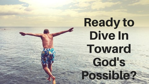 Ready to Dive In Toward God's Possible?