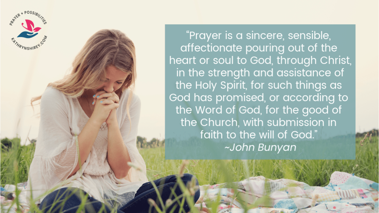 """Prayer is a sincere, sensible, affectionate pouring out of the heart or soul to God, through Christ, in the strength and assistance of the Holy Spirit, for such things as God has promised, or according to the Word of God, for the good of the Church, with submission in faith to the will of God."" ~John Bunyan"