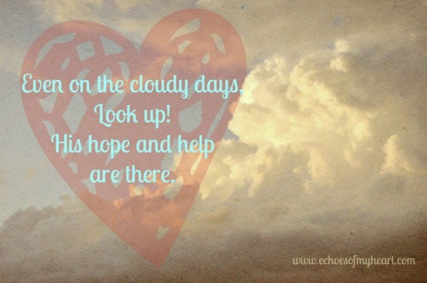 Even on the cloudy days, look up! Hope and help are here.