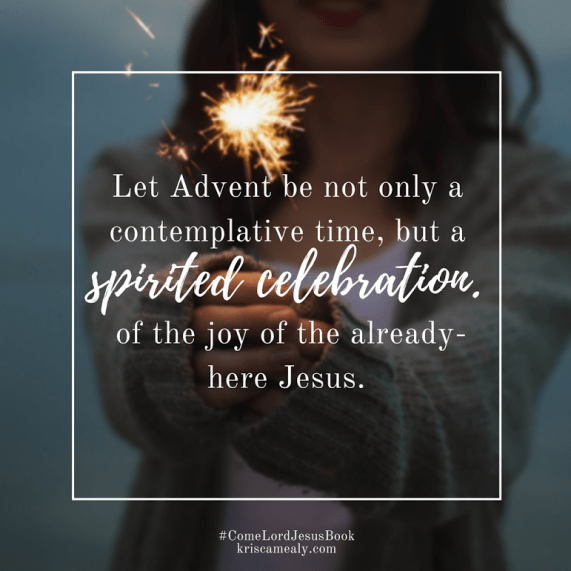 May advent be a spirited celebration of the already-here Jesus by Kris Camealb
