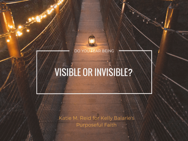 Do you fear being visible or invisible? by Katie M. Reid for Kelly Balarie's Purposeful Faith