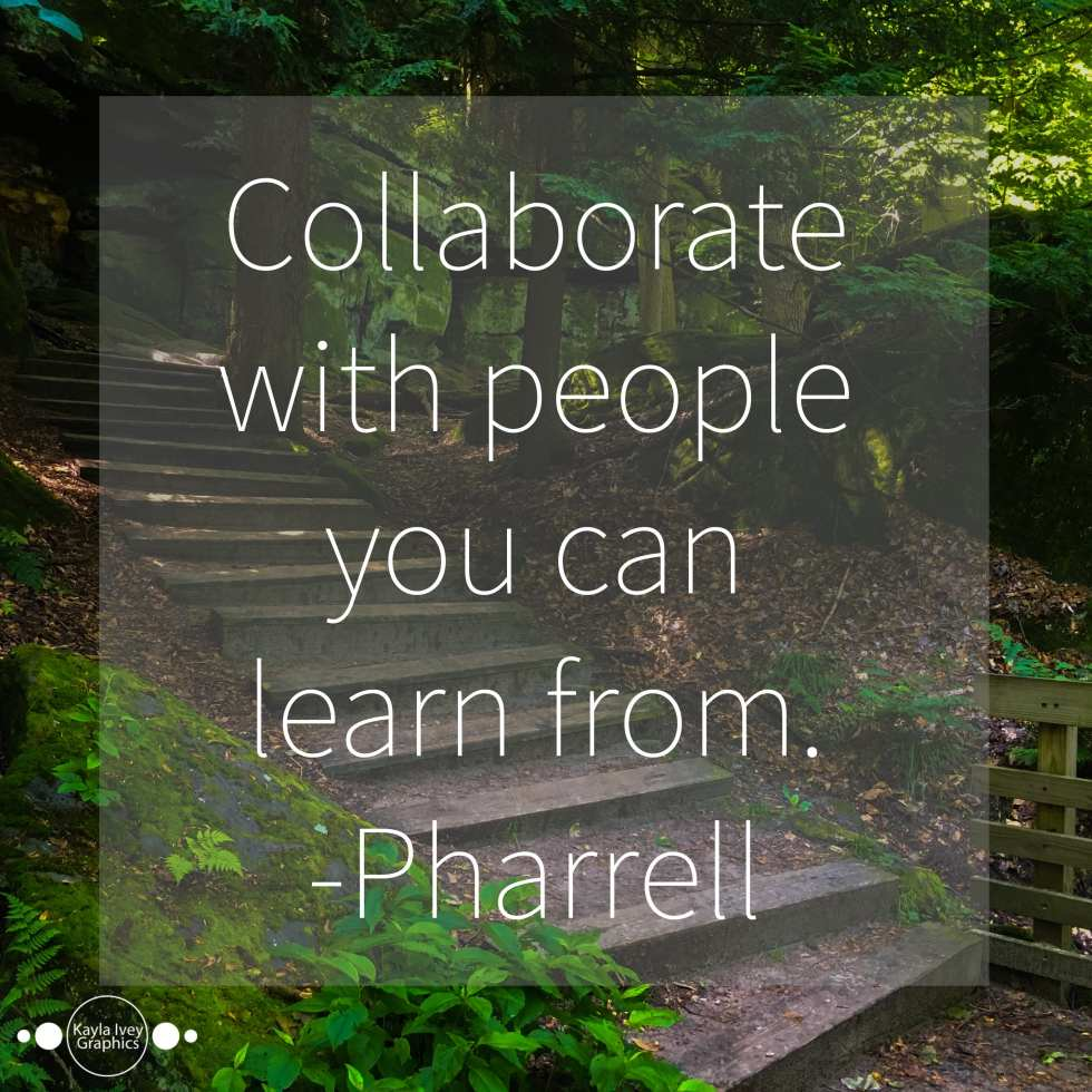 Collaborate with people you can learn from. - Pharrell