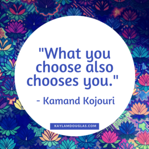 """What you choose also chooses you."" Kamand Kojouri"