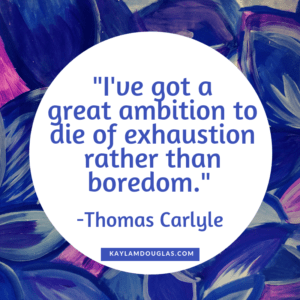 """I've got a great ambition to die of exhaustion rather than boredom."" -Thomas Carlyle quote"