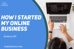 Session 130 - How I started an online business, my story.