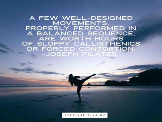 """Joseph Pilates quote """"A few well-defined movements, properly performed in a balanced sequence, are worth hours of sloppy calisthenics or forced contortion"""""""