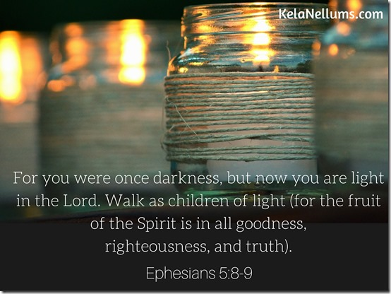 Ephesians 5-8-9 For you were once darkness, but now you are light in the Lord. Walk as children of light (for the fruit of the Spirit is in all goodness, righteousness, and truth.