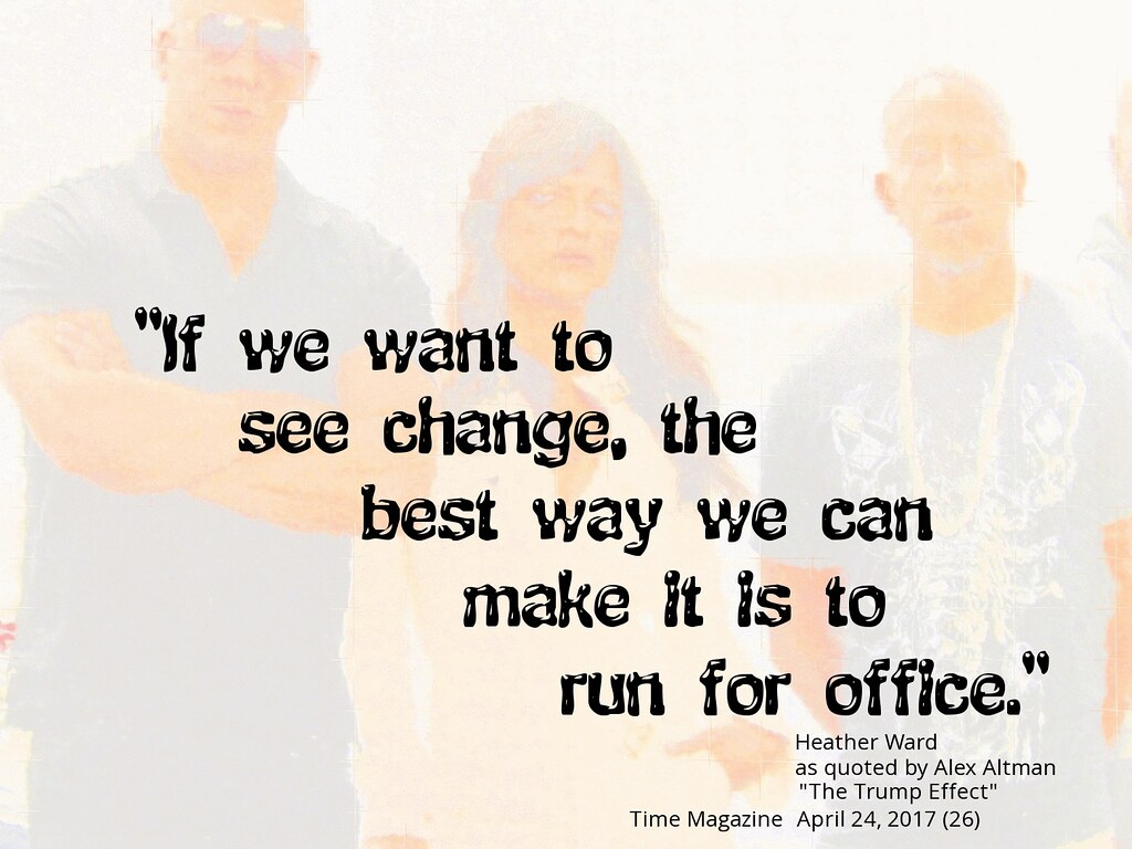 "Quotation: ""If we want to see change, the best way we can make it is to run for office."" - Heather Ward as quoted by Alex Altman, ""The Trump Effect,"" Time Magazine, April 24, 2017 (26)"