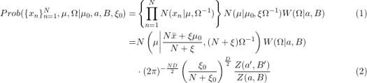 \begin{aligned} Prob(\{x_n\}_{n=1}^N,\mu,\Omega|\mu_0, a, B, \xi_0) =& \left\{\prod_{n=1}^N N(x_n|\mu,\Omega^{-1})\right\} N(\mu|\mu_0, \xi \Omega^{-1}) W(\Omega|a, B) \ \ \ \ \ \ \ &(1) \ =& N\left(\mu \middle| \frac{N\bar{x} + \xi\mu_0}{N+\xi}, (N+\xi)\Omega^{-1} \right) W(\Omega|a, B) \ & \cdot (2\pi)^{-\frac{ND}{2}} \left( \frac{\xi_0}{N+\xi_0} \right )^{\frac{D}{2}} \frac{Z(a',B')}{Z(a,B)} &(2) \end{aligned}