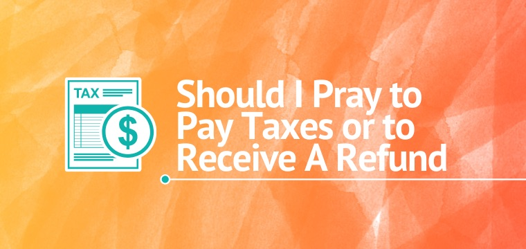 Should I Pray to Pay Taxes or to Receive A Refund
