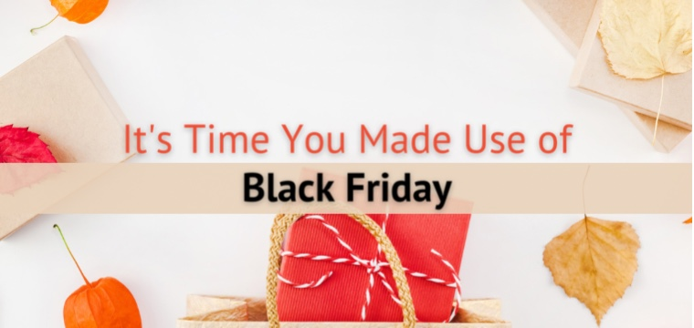It's Time You Made Use of Black Friday