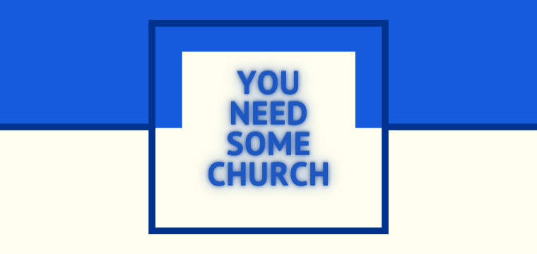 You Need Some Church