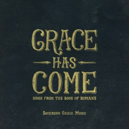 Sovereign Grace Music - Grace Has Come Songs from the Book of Romans
