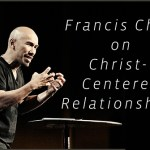 3 Francis Chan Sermons on Christ-Centered Relationships