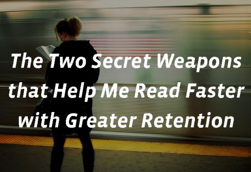 How to Read Faster with Greater Retention: Two Secret Weapons