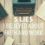 Five Lies I Believed About Faith and Work