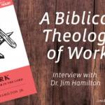 How a Biblical Theology of Work Can Transform Your Life: Interview with Dr. Jim Hamilton