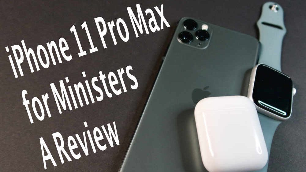 iPhone 11 Pro Max Review for Pastors and Ministers