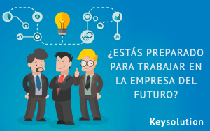 ¿Estás preparado para trabajar en la empresa del futuro?