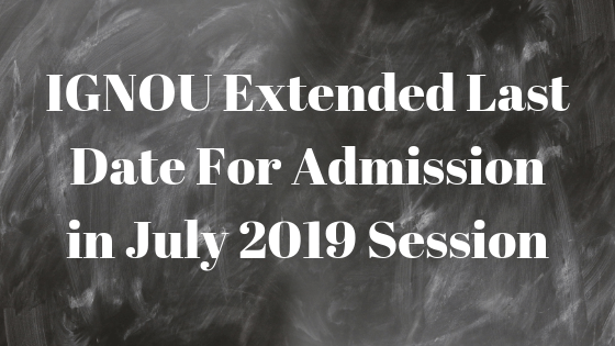 IGNOU Extended Last Date For Admission in July 2019 Session