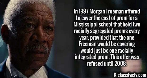 2244 Morgan Freeman-In 1997 Morgan Freeman offered to cover the cost of prom for a Mississippi school that held two racially segregated proms every year, provided that the one Freeman would be covering would just be one racially integrated prom. This offer was refused until 2008.