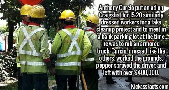 2620 Anthony Curcio-Anthony Curcio put an ad on Craigslist for 15-20 similarly dressed workers for a fake cleanup project and to meet in a bank parking lot at the time he was to rob an armored truck. Curcio, dressed like the others, worked the grounds, pepper-sprayed the driver, and left with over $400,000.
