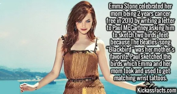 """2627 Emma Stone-Emma Stone celebrated her mom being 2 years cancer free in 2010 by writing a letter to Paul McCartney asking him to sketch two birds' feet because The Beatles' song """"Blackbird"""" was her mother's favorite. Paul sketched the birds which Emma and her mom took and used to get matching wrist tattoos."""