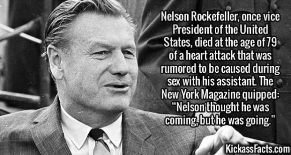 """Nelson RockefellerNelson Rockefeller, once vice President of the United States, died at the age of 79 of a heart attack that was rumored to be caused during sex with his assistant. The New York Magazine quipped: """"Nelson thought he was coming, but he was going."""""""