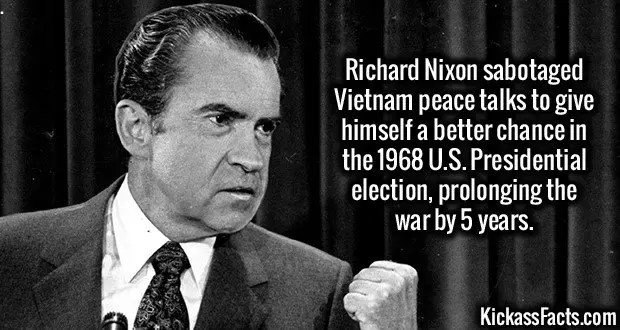 2392 Richard Nixon-Richard Nixon sabotaged Vietnam peace talks to give himself a better chance in the 1968 U.S. Presidential election, prolonging the war by 5 years.