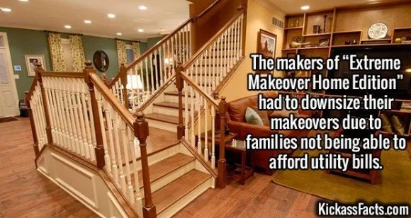 """2395 Extreme Makeover Home Edition-The makers of """"Extreme Makeover Home Edition"""" had to downsize their makeovers due to families not being able to afford utility bills."""