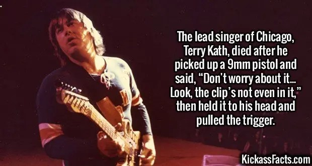 """2399 Terry Kath-The lead singer of Chicago, Terry Kath, died after he picked up a 9mm pistol and said, """"Don't worry about it... Look, the clip's not even in it,"""" then held it to his head and pulled the trigger."""