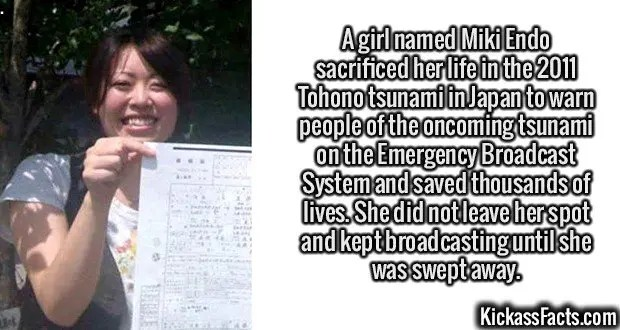 2410 Miki Endo-A girl named Miki Endo sacrificed her life in the 2011 Tohono tsunami in Japan to warn people of the oncoming tsunami on the Emergency Broadcast System and saved thousands of lives. She did not leave her spot and kept broadcasting until she was swept away.