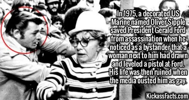 2412 Oliver Sipple-In 1975, a decorated US Marine named Oliver Sipple saved President Gerald Ford from assassination when he noticed as a bystander that a woman next to him had drawn and leveled a pistol at Ford. His life was then ruined when the media ousted him as gay.